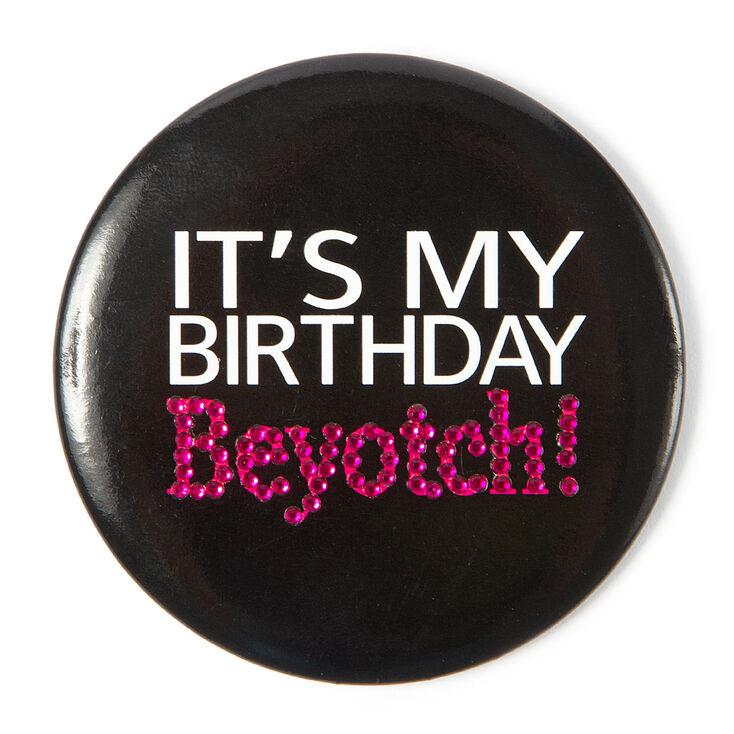 It's My Birthday Beyotch Button,
