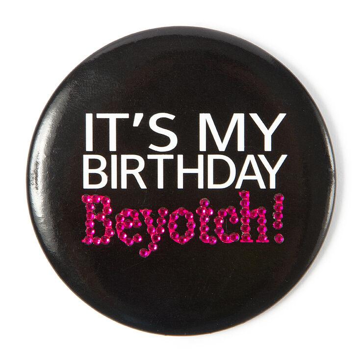 It's My Birthday Beyotch Button,