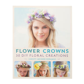 Flower Crowns: 30 DIY Floral Creations Book by Christy Meisner Doramus,