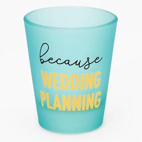 Because Wedding Planning Shot Glass - Blue,