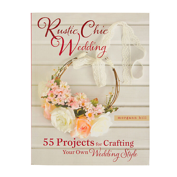 Rustic Chic Wedding: 55 Projects for Crafting Your Own Wedding Style by Morgan Hill,