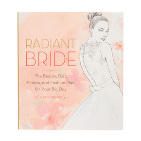 Radiant Bride: The Beauty, Diet, Fitness, & Fashion Plan for Your Big Day Book,