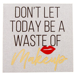 Don't Let Today Be A Waste Of Makeup Post-it Notes,