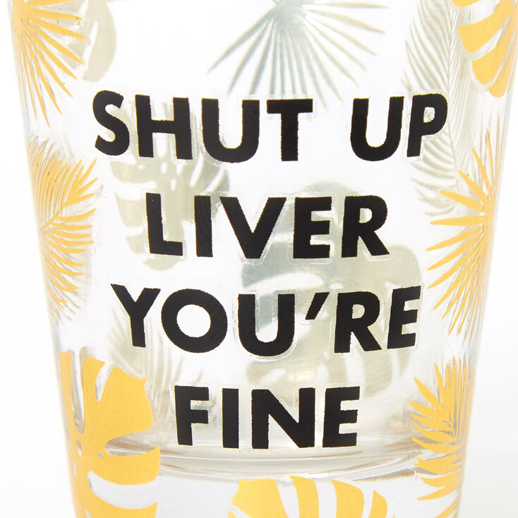 Shut Up Liver You're Fine Palm Leaf Shot Glass - Clear,