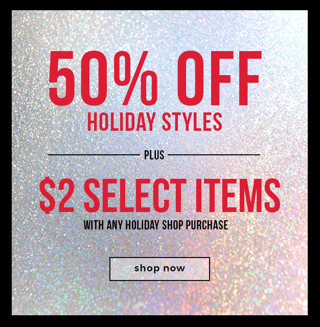 50% OFF HOLIDAY STYLES +  $2 Select Item with any Holiday Shop Purchase