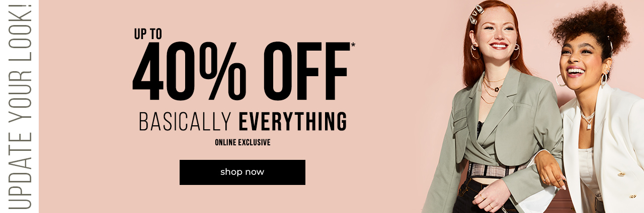 Update your look! Up to 40% OFF* basically everything. Online exclusive.