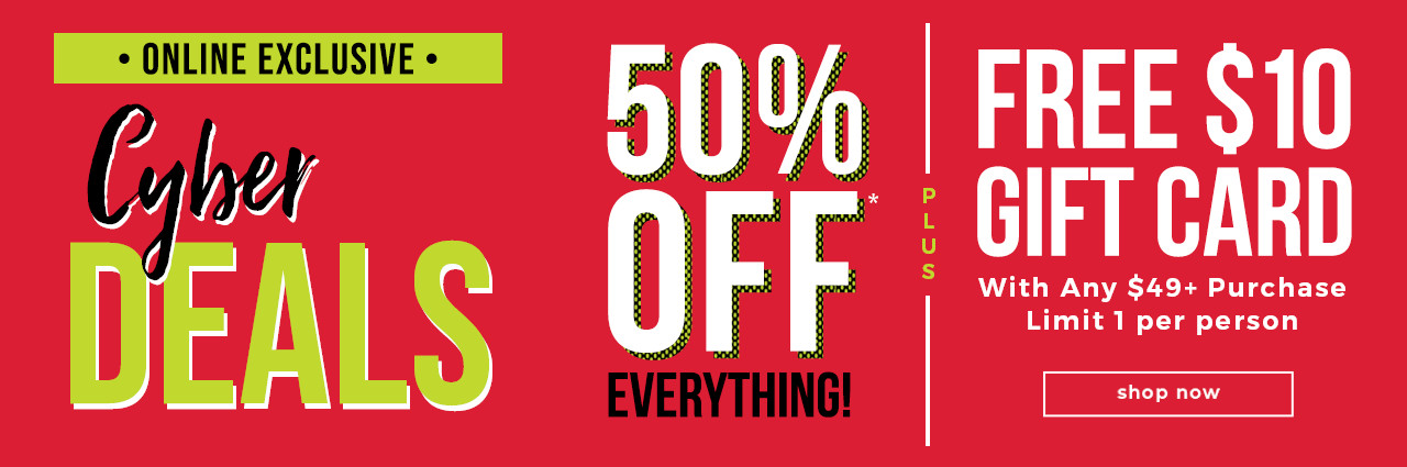 CYBER WEEK DEALS 50% OFF EVERYTHING!* + FREE $10 Gift Card On Orders $49+ Online Only.