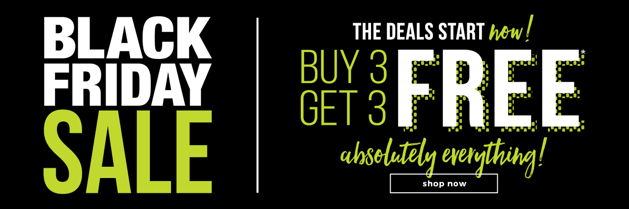 Black Friday Deals Starts Now! Buy 3 Get 3 FREE ABSOLUTELY EVERYTHING!* ONLINE ONLY