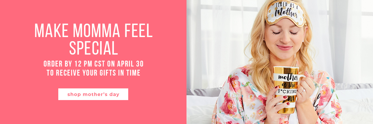 Make Momma Feel Special Order by 12 pm CST on April 30 to receive your gifts in time