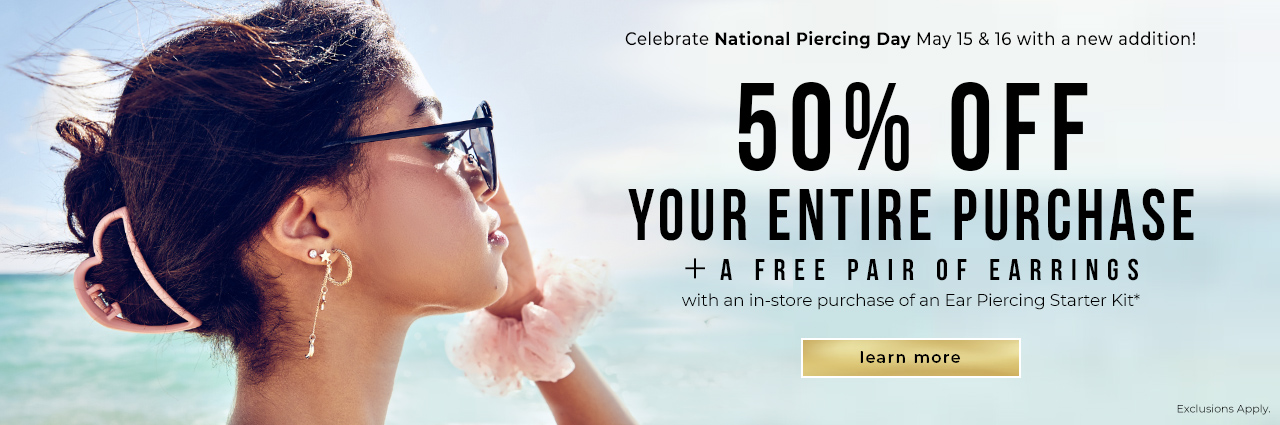 In-Store Only National Piercing Day Celebrate May 15 & 16 with a new addition! 50% OFF Your Entire Purchase + a Free Pair of Earrings with a Purchase of Ear Piercing Starter kit* Exclusions Apply.
