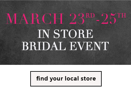 March 23rd-25th In Store Bridal Event - Shop Now