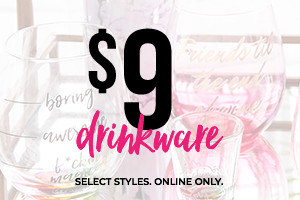 $9 Drinkware. Select Styles. Online Only.