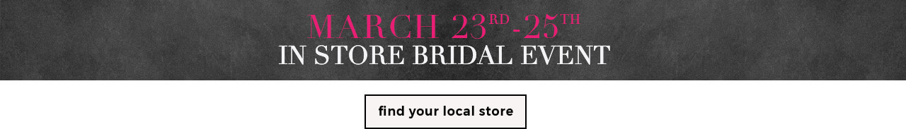 March 23rd-25th In Store Bridal Event - Find a Store